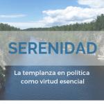 Serenidad, la templanza en política como virtud esencial