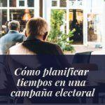 «Vísteme despacio que tengo prisa», planificar tiempos en campañas electorales.