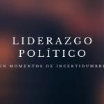 Liderazgo político en épocas de incertidumbre